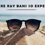 Why Are Ray Bans So Expensive